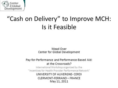 """Cash on Delivery"" to Improve MCH: Is it Feasible Mead Over Center for Global Development Pay-for-Performance and Performance-Based Aid: at the Crossroads?"