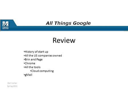 Geri carter Spring 2011 Review History of start up All the US companies owned Brin and Page Chrome All the tools Cloud computing gMail.
