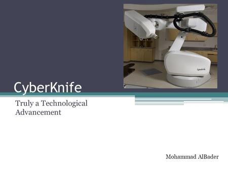 CyberKnife Truly a Technological Advancement Mohammad AlBader.