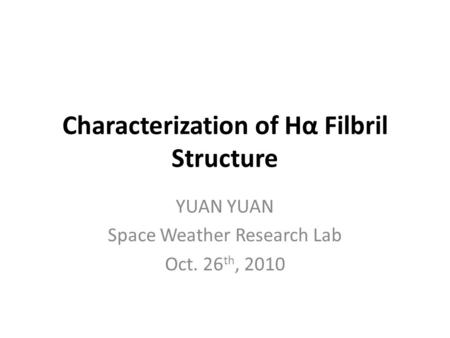 Characterization of Hα Filbril Structure YUAN Space Weather Research Lab Oct. 26 th, 2010.