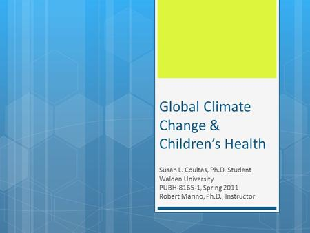 Global Climate Change & Children's Health Susan L. Coultas, Ph.D. Student Walden University PUBH-8165-1, Spring 2011 Robert Marino, Ph.D., Instructor.