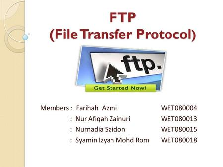 FTP (File Transfer Protocol ) FTP (File Transfer Protocol ) Members : Farihah Azmi WET080004 : Nur Afiqah Zainuri WET080013 : Nurnadia Saidon WET080015.