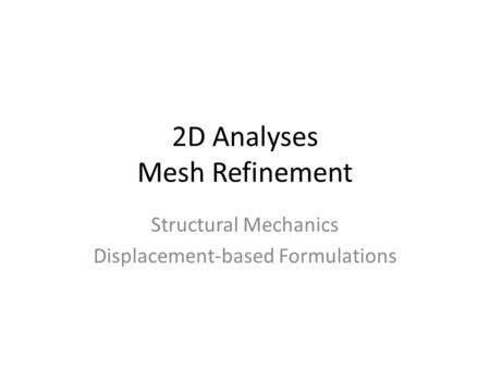 2D Analyses Mesh Refinement Structural Mechanics Displacement-based Formulations.