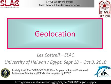 Geolocation Les Cottrell – SLAC University of Helwan / Egypt, Sept 18 – Oct 3, 2010 Partially funded by DOE/MICS Field Work Proposal on Internet End-to-end.