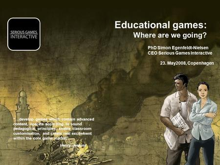 "Educational games: Where are we going? PhD Simon Egenfeldt-Nielsen CEO Serious Games Interactive 23. May2008, Copenhagen ""…develop games which contain."