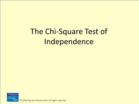 © 2010 Pearson Prentice Hall. All rights reserved The Chi-Square Test of Independence.