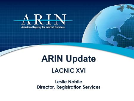 ARIN Update LACNIC XVI Leslie Nobile Director, Registration Services.
