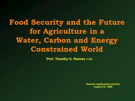 Food Security and the Future for Agriculture in a Water, Carbon and Energy Constrained World Victorian Agribusiness Summit, August 5-6, 2009 Prof. Timothy.