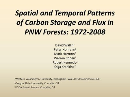 Spatial and Temporal Patterns of Carbon Storage and Flux in PNW Forests: 1972-2008 David Wallin 1 Peter Homann 1 Mark Harmon 2 Warren Cohen 3 Robert Kennedy.