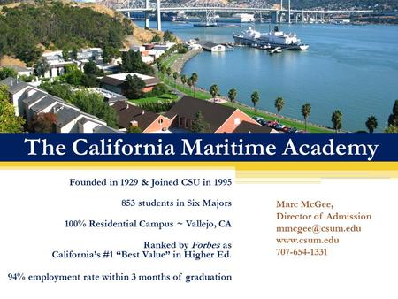 The California Maritime Academy Founded in 1929 & Joined CSU in 1995 853 students in Six Majors 100% Residential Campus ~ Vallejo, CA Ranked by Forbes.