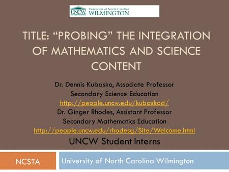 "TITLE: ""PROBING"" THE INTEGRATION OF MATHEMATICS AND SCIENCE CONTENT University of North Carolina Wilmington Dr. Dennis Kubasko, Associate Professor Secondary."