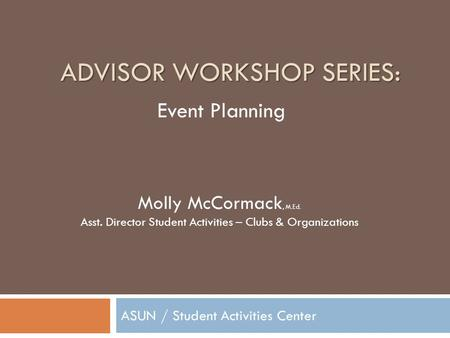 ADVISOR WORKSHOP SERIES: ASUN / Student Activities Center Molly McCormack, M.Ed. Asst. Director Student Activities – Clubs & Organizations Event Planning.