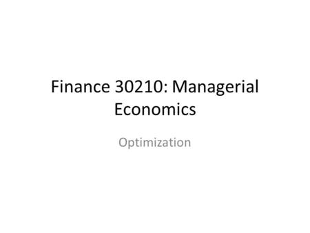 Finance 30210: Managerial Economics Optimization.