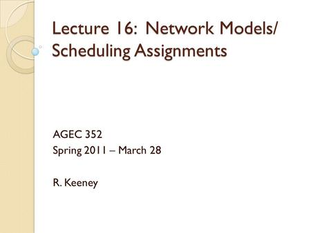 Lecture 16: Network Models/ Scheduling Assignments AGEC 352 Spring 2011 – March 28 R. Keeney.