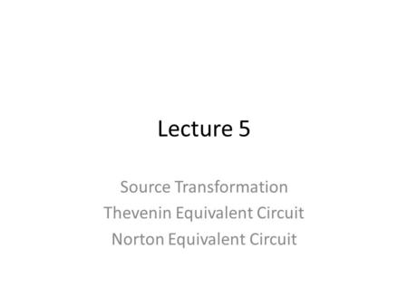 Lecture 5 Source Transformation Thevenin Equivalent Circuit Norton Equivalent Circuit.