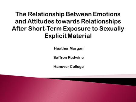 The Relationship Between Emotions and Attitudes towards Relationships After Short-Term Exposure to Sexually Explicit Material Heather Morgan Saffron Redwine.