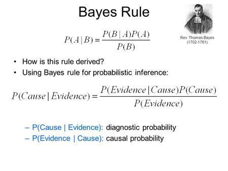 Bayes Rule How is this rule derived? Using Bayes rule for probabilistic inference: –P(Cause | Evidence): diagnostic probability –P(Evidence | Cause): causal.