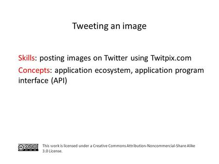 Skills: posting images on Twitter using Twitpix.com Concepts: application ecosystem, application program interface (API) This work is licensed under a.