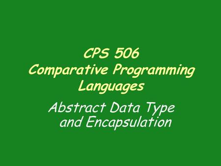 CPS 506 Comparative Programming Languages Abstract Data Type and Encapsulation.