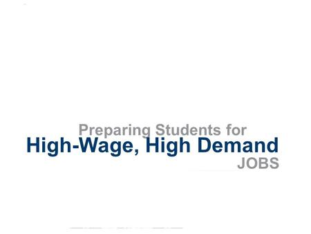 Preparing Students for High-Wage, High Demand JOBS.