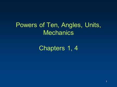 Powers of Ten, Angles, Units, Mechanics Chapters 1, 4