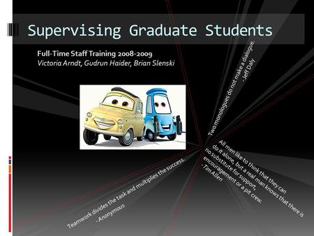 Supervising Graduate Students Teamwork divides the task and multiplies the success. - Anonymous All men like to think that they can do it alone, but a.