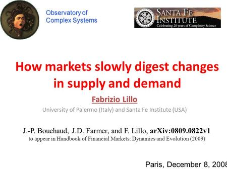How markets slowly digest changes in supply and demand Fabrizio Lillo University of Palermo (Italy) and Santa Fe Institute (USA) Paris, December 8, 2008.
