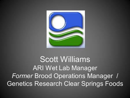 Scott Williams ARI Wet Lab Manager Former Brood Operations Manager / Genetics Research Clear Springs Foods.