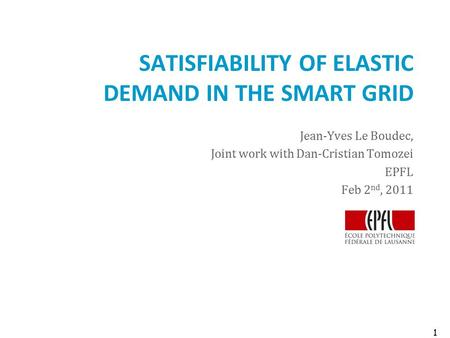 SATISFIABILITY OF ELASTIC DEMAND IN THE SMART GRID Jean-Yves Le Boudec, Joint work with Dan-Cristian Tomozei EPFL Feb 2 nd, 2011 1.