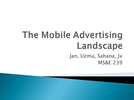 Jan, Uzma, Sahana, Jx MS&E 239.  Overview of the mobile marketing landscape  Traces a path from the marketer to the consumer  Specifically, all channels.