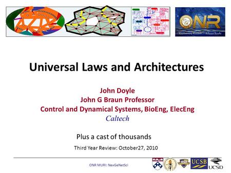 ONR MURI: NexGeNetSci Universal Laws and Architectures John Doyle John G Braun Professor Control and Dynamical Systems, BioEng, ElecEng Caltech Third Year.