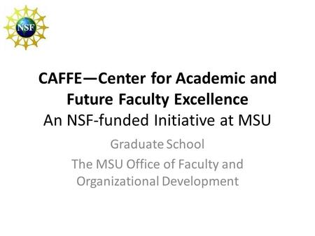 CAFFE—Center for Academic and Future Faculty Excellence An NSF-funded Initiative at MSU Graduate School The MSU Office of Faculty and Organizational Development.