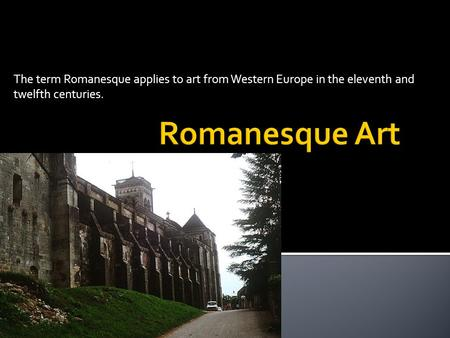 The term Romanesque applies to art from Western Europe in the eleventh and twelfth centuries.