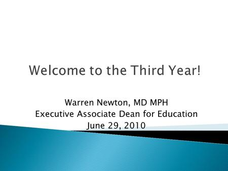 Welcome to the Third Year! Warren Newton, MD MPH Executive Associate Dean for Education June 29, 2010.