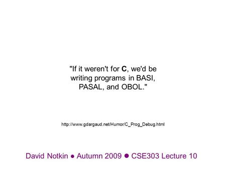 David Notkin Autumn 2009 CSE303 Lecture 10 If it weren't for C, we'd be writing programs in BASI, PASAL, and OBOL.