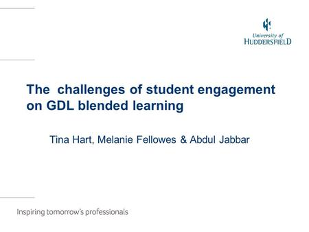 The challenges of student engagement on GDL blended learning Tina Hart, Melanie Fellowes & Abdul Jabbar.