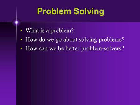 Problem Solving What is a problem? How do we go about solving problems? How can we be better problem-solvers?