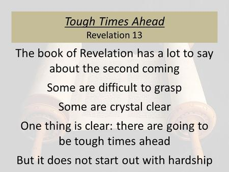 Tough Times Ahead Revelation 13 The book of Revelation has a lot to say about the second coming Some are difficult to grasp Some are crystal clear One.