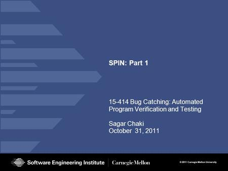 © 2011 Carnegie Mellon University SPIN: Part 1 15-414 Bug Catching: Automated Program Verification and Testing Sagar Chaki October 31, 2011.