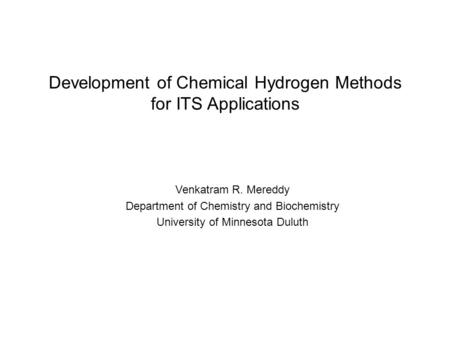 Development of Chemical Hydrogen Methods for ITS Applications Venkatram R. Mereddy Department of Chemistry and Biochemistry University of Minnesota Duluth.