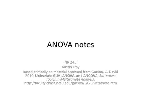 ANOVA notes NR 245 Austin Troy Based primarily on material accessed from Garson, G. David 2010. Univariate GLM, ANOVA, and ANCOVA. Statnotes: Topics in.