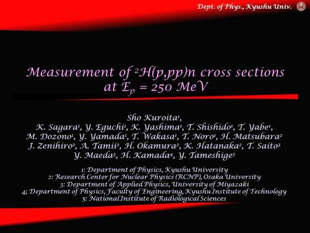 Dept. of Phys., Kyushu Univ. Measurement of 2 H(p,pp)n cross sections at E p = 250 MeV Sho Kuroita 1, K. Sagara 1, Y. Eguchi 1, K. Yashima 1, T. Shishido.