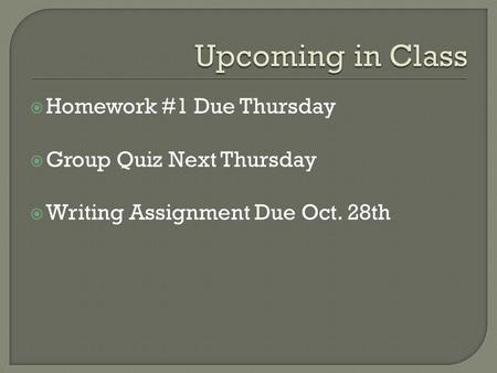  Homework #1 Due Thursday  Group Quiz Next Thursday  Writing Assignment Due Oct. 28th.