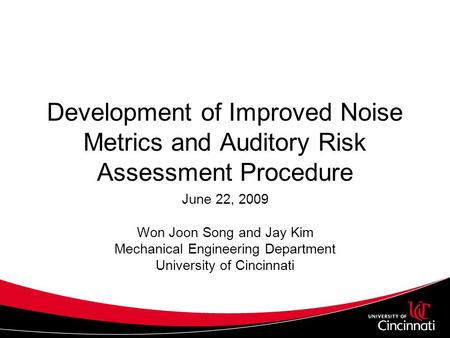 Development of Improved Noise Metrics and Auditory Risk Assessment Procedure June 22, 2009 Won Joon Song and Jay Kim Mechanical Engineering Department.