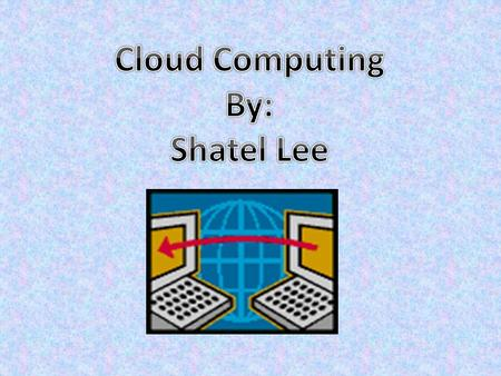  Cloud Computing is simply the managing and provision of data, information, and applications as a service which is usually provided through the internet.
