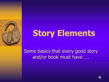 Story Elements Some basics that every good story and/or book must have ….