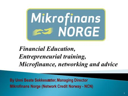 1 Financial Education, Entrepreneurial training, Microfinance, networking and advice By Unni Beate Sekkes æ ter, Managing Director Mikrofinans Norge (Network.