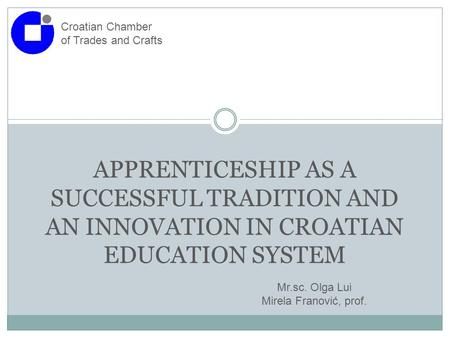 Croatian Chamber of Trades and Crafts APPRENTICESHIP AS A SUCCESSFUL TRADITION AND AN INNOVATION IN CROATIAN EDUCATION SYSTEM Mr.sc. Olga Lui Mirela Franović,