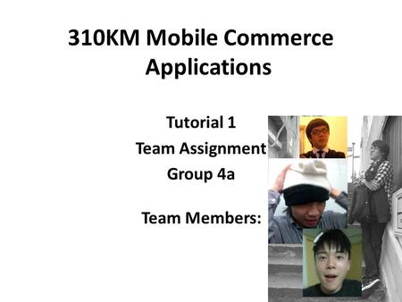 310KM Mobile Commerce Applications Tutorial 1 Team Assignment Group 4a Team Members: