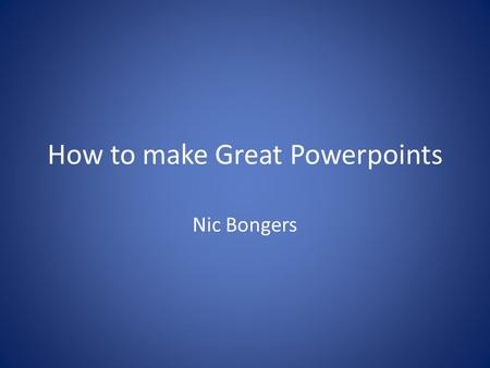 "How to make Great Powerpoints Nic Bongers. Part 1: Poor Content No first slide No ""hook"" Too much information Paragraphs and sentences Irrelevant clipart."